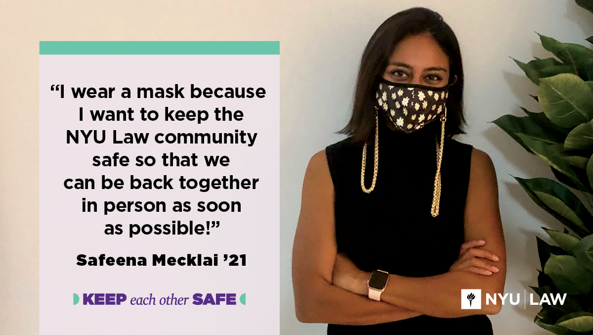 """I wear a mask because I want to keep the NYU Law community safe so that we can be back together in person as soon as possible."" Safeena Mecklai '21"