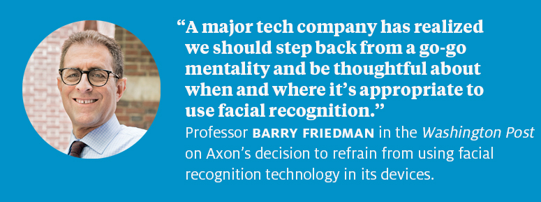 """A major tech company has realized we should step back from a go-go mentality and be thoughtful about when and where it's appropriate to use facial recognition."" Professor Barry Friedman in the Washington Post on Axon's decision to refrain from using facial recognition technology in its devices."
