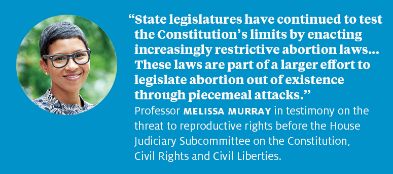 """State legislatures have continued to test the Constitution's limits by enacting increasingly restrictive abortion laws.... These laws are part of a larger effort to legislate abortion out of existence through piecemeal attacks.""  Professor Melissa Murray in testimony on the threat to reproductive rights before the House Judiciary Subcommittee on the Constitution, Civil Rights and Civil Liberties."