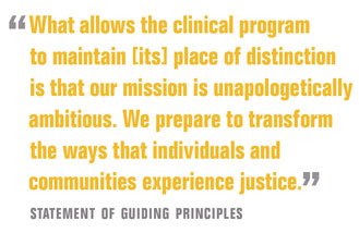 What allows the clinical program  to maintain [its] place of distinction is that our mission is unapologetically ambitious. We prepare to transform the ways that individuals and communities experience justice.