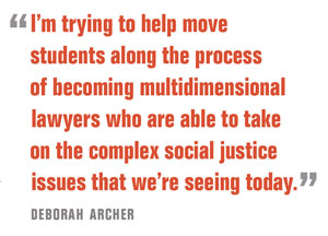I'm trying to help move  students along the process  of becoming multidimensional  lawyers who are able to take  on the complex social justice  issues that we're seeing today.