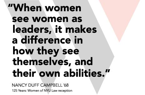 "NYU Law, is emphasizing, from the beginning of students' time here, that inclusion is a core institutional value.  When women see women as leaders, it makes a difference in how they seem themselves, and their own abilities."" Nancy Duff Campbell '68"