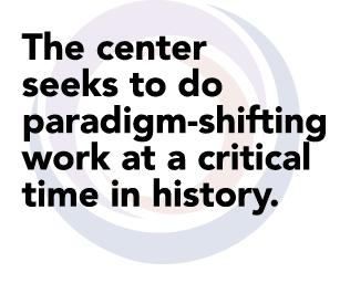The center  seeks to do paradigm-shifting  work at a critical  time in history.