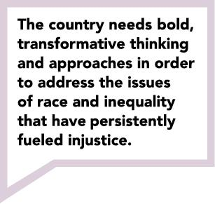 The country needs, bold,  transformative thinking  and approaches in order  to address the issues  of race and inequality  that have persistently  fueled injustice.