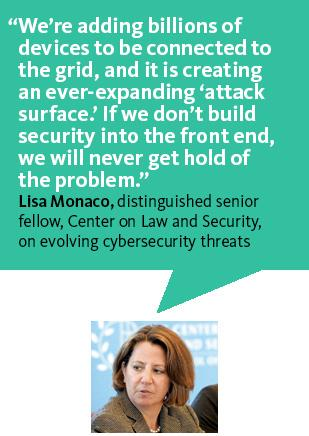 """We're adding billions of devices to be connected to the grid, and it is creating an ever-expanding 'attack surface.' If we don't build security into the front end, we will never get rid of the problem.""—Lisa Monaco of the Center on Law and Security"
