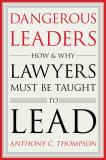 """Dangerous Leaders: How and Why Lawyers Must Be Taught To Lead"" book cover"